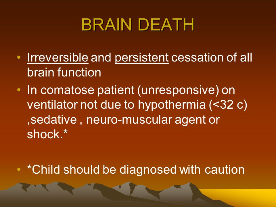 BRAIN DEATH Irreversible and persistent cessation of all brain function In comatose patient (unresponsive) on ventilator not due to hypothermia (<32 c),sedative, neuro-muscular agent or shock.* *Child should be diagnosed with caution