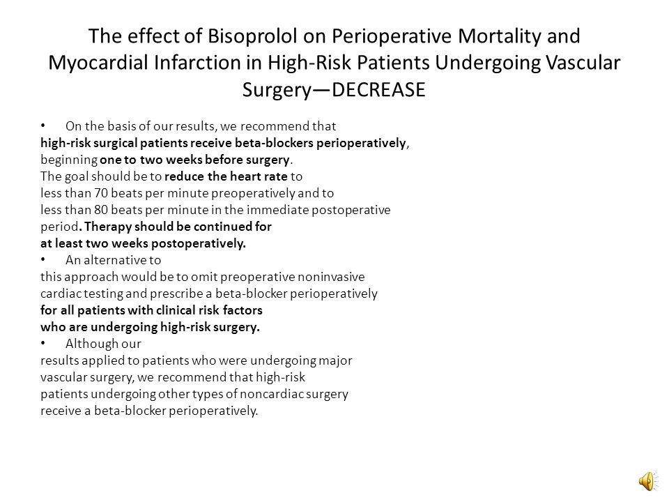 The effect of Bisoprolol on Perioperative Mortality and Myocardial Infarction in High-Risk Patients Undergoing Vascular Surgery—DECREASE For death from cardiac cause: – AAR 13.6% – RRR 80% – NNT 7 For nonfatal MI: (no events in bisoprolol group) – AAR 17% – NNT 6