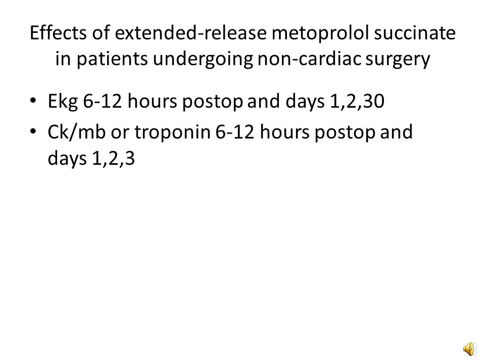Effects of extended-release metoprolol succinate in patients undergoing non-cardiac surgery 8351 patients with or at risk for atherosclerotic disease Patients treated with metoprolol extended release – First dose 2-4 hours prior to surgery (100 mg) – Within 6 hours post op (100mg) – 12 hours after surgery (200mg/day) – If could not take po, iv metoprolol given – Continued for 30 days