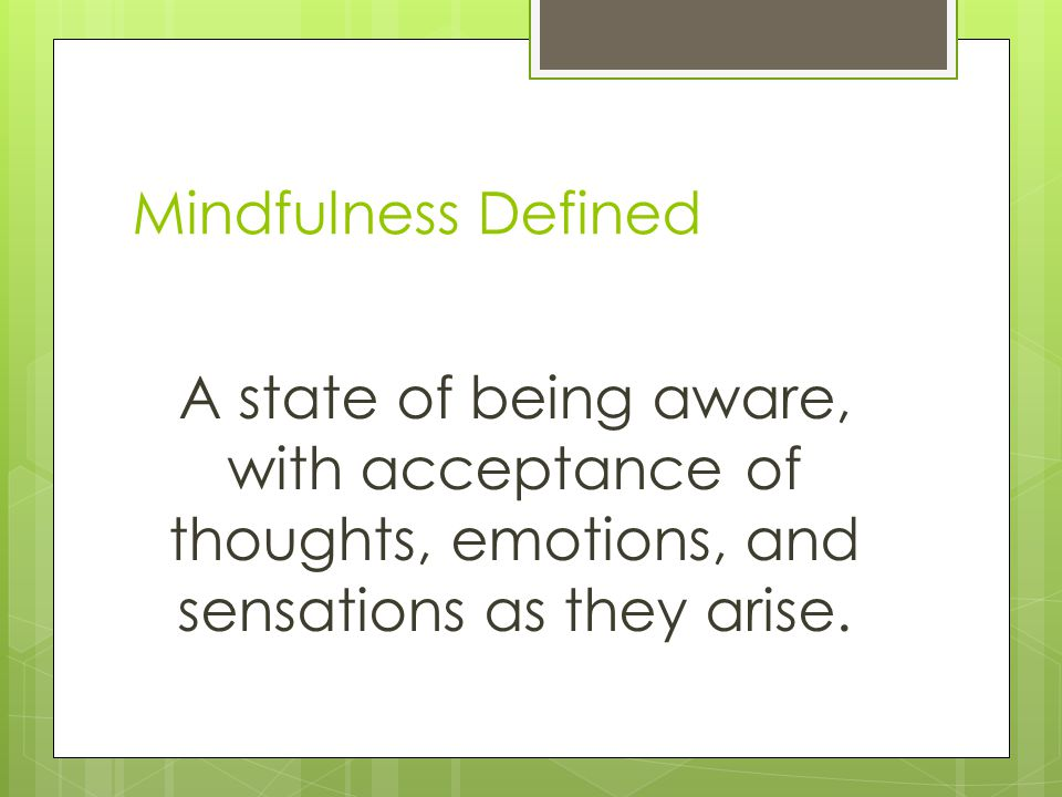 Mindfulness Defined A state of being aware, with acceptance of thoughts, emotions, and sensations as they arise.