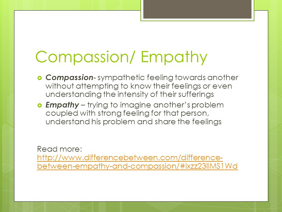 Compassion/ Empathy  Compassion - sympathetic feeling towards another without attempting to know their feelings or even understanding the intensity of their sufferings  Empathy – trying to imagine another's problem coupled with strong feeling for that person, understand his problem and share the feelings Read more: http://www.differencebetween.com/difference- between-empathy-and-compassion/#ixzz23IlMS1Wd http://www.differencebetween.com/difference- between-empathy-and-compassion/#ixzz23IlMS1Wd