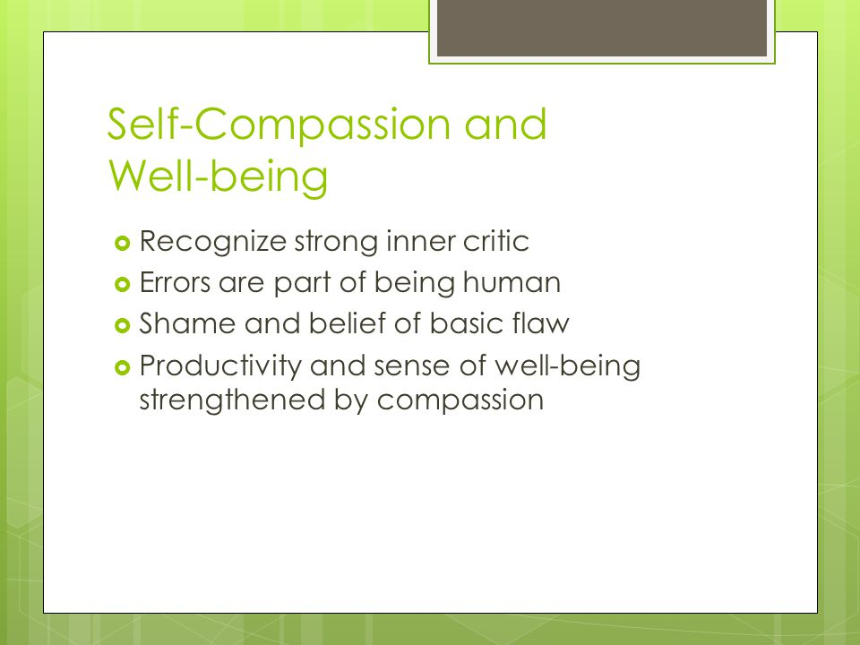 Self-Compassion and Well-being  Recognize strong inner critic  Errors are part of being human  Shame and belief of basic flaw  Productivity and sense of well-being strengthened by compassion