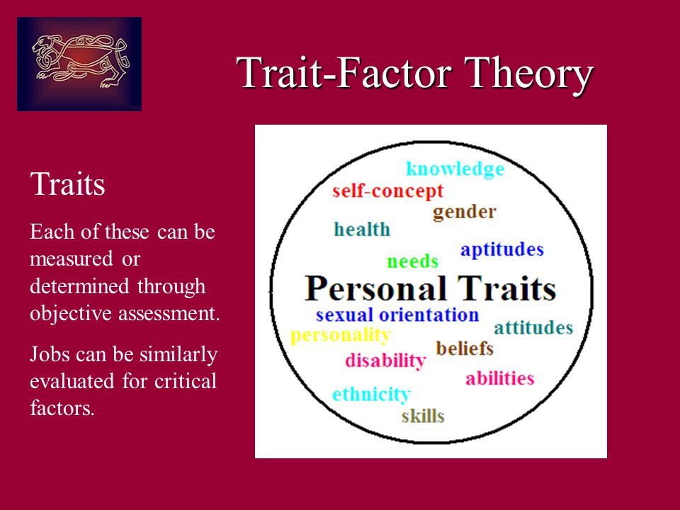 Trait-Factor Theory Traits Each of these can be measured or determined through objective assessment.