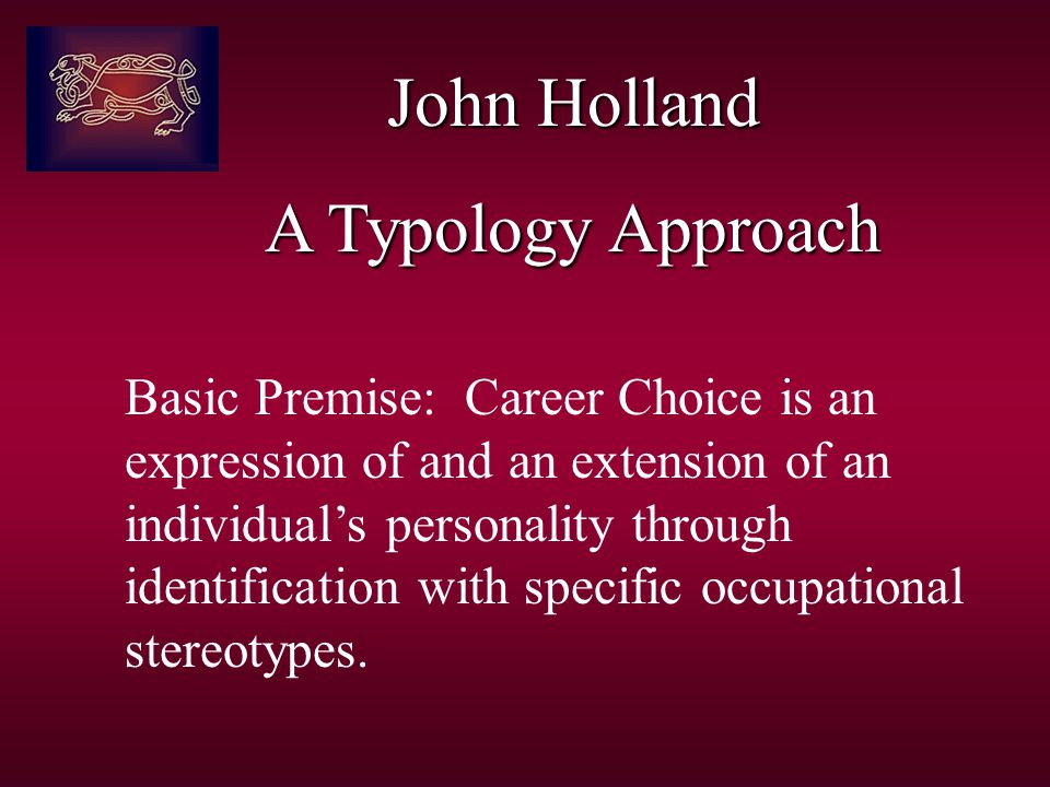 John Holland A Typology Approach Basic Premise: Career Choice is an expression of and an extension of an individual's personality through identification with specific occupational stereotypes.