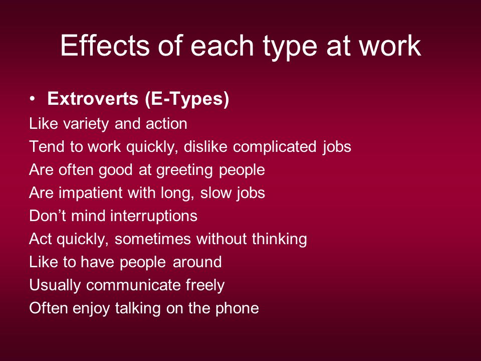 Effects of each type at work Extroverts (E-Types) Like variety and action Tend to work quickly, dislike complicated jobs Are often good at greeting people Are impatient with long, slow jobs Don't mind interruptions Act quickly, sometimes without thinking Like to have people around Usually communicate freely Often enjoy talking on the phone