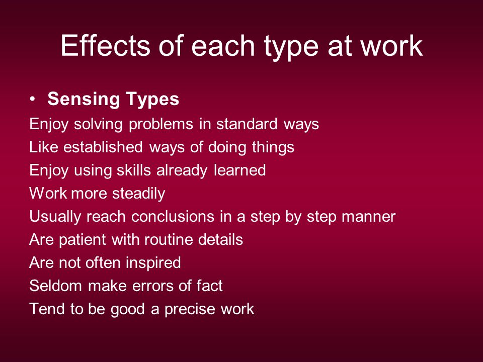 Effects of each type at work Sensing Types Enjoy solving problems in standard ways Like established ways of doing things Enjoy using skills already learned Work more steadily Usually reach conclusions in a step by step manner Are patient with routine details Are not often inspired Seldom make errors of fact Tend to be good a precise work