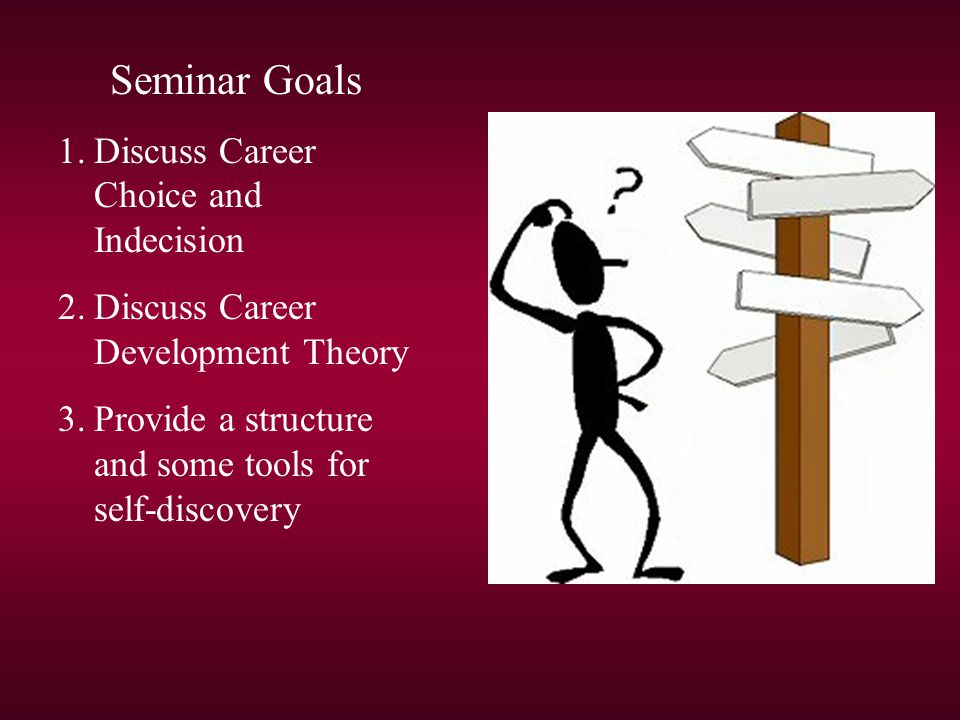 Seminar Goals 1.Discuss Career Choice and Indecision 2.Discuss Career Development Theory 3.Provide a structure and some tools for self-discovery