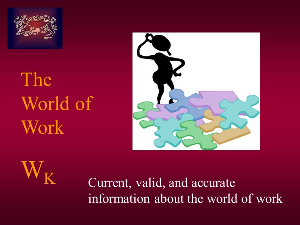 The World of Work W K Current, valid, and accurate information about the world of work