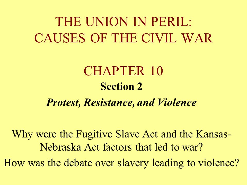 THE UNION IN PERIL: CAUSES OF THE CIVIL WAR CHAPTER 10 Section 2 Protest, Resistance, and Violence Why were the Fugitive Slave Act and the Kansas- Nebraska Act factors that led to war.