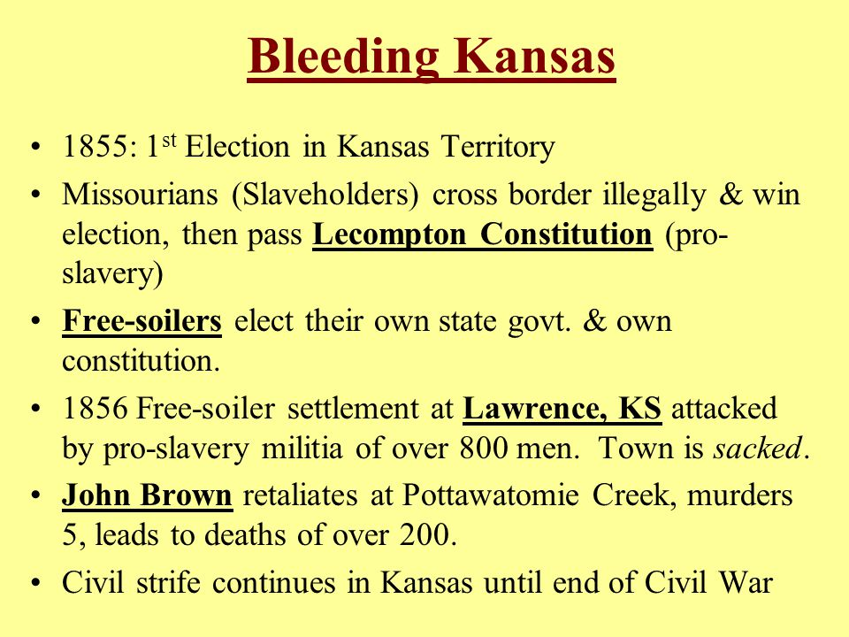 Bleeding Kansas 1855: 1 st Election in Kansas Territory Missourians (Slaveholders) cross border illegally & win election, then pass Lecompton Constitution (pro- slavery) Free-soilers elect their own state govt.