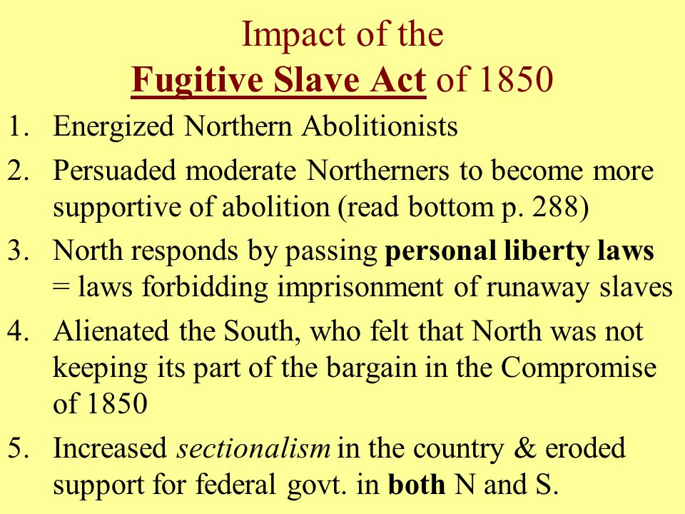 Impact of the Fugitive Slave Act of 1850 1.Energized Northern Abolitionists 2.Persuaded moderate Northerners to become more supportive of abolition (read bottom p.