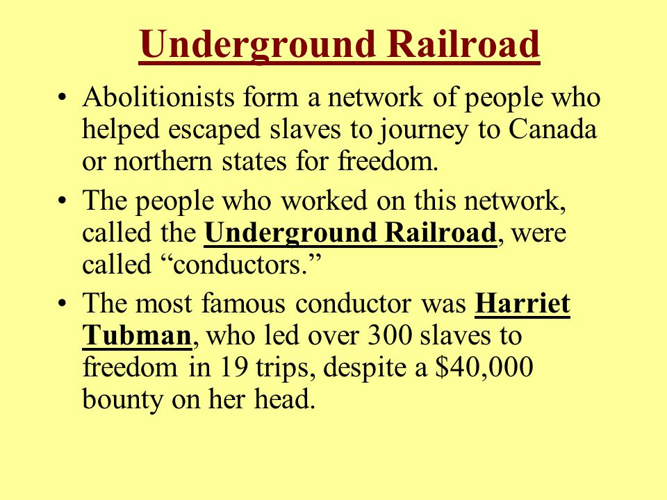 Underground Railroad Abolitionists form a network of people who helped escaped slaves to journey to Canada or northern states for freedom.