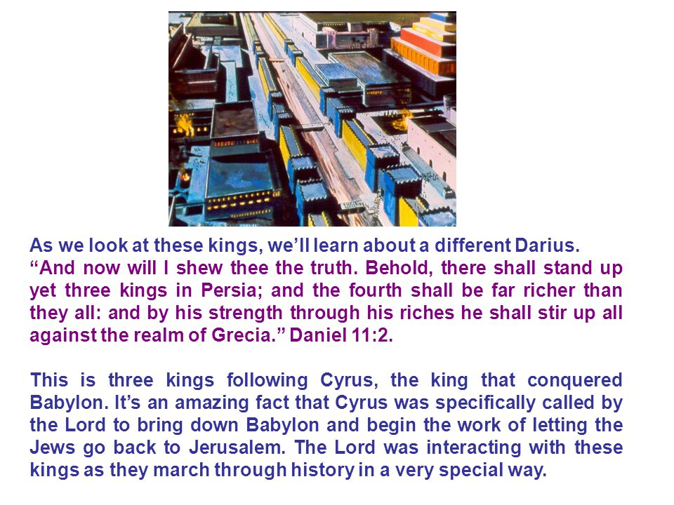 """As we look at these kings, we'll learn about a different Darius. """"And now will I shew thee the truth. Behold, there shall stand up yet three kings in"""