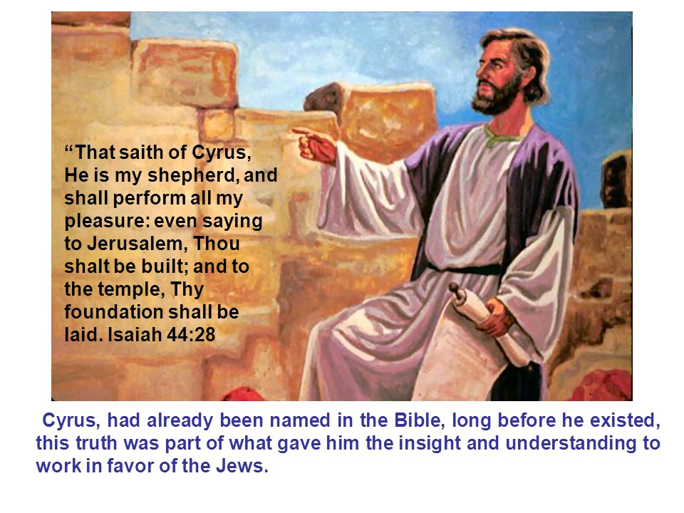 Cyrus, had already been named in the Bible, long before he existed, this truth was part of what gave him the insight and understanding to work in favor of the Jews.