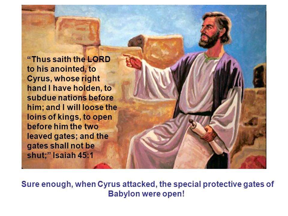 Sure enough, when Cyrus attacked, the special protective gates of Babylon were open.