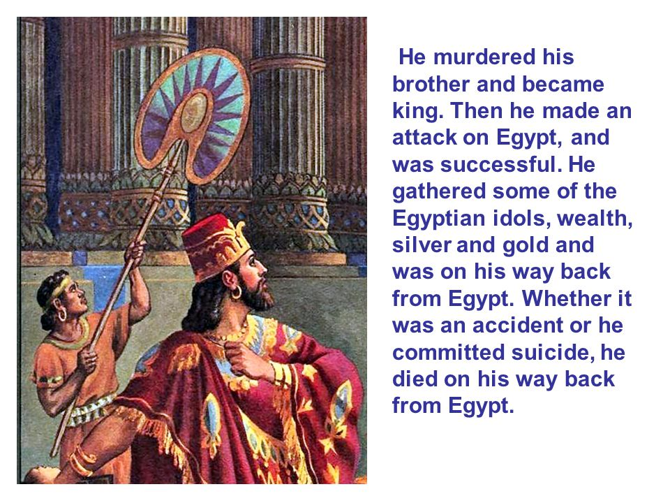 He murdered his brother and became king. Then he made an attack on Egypt, and was successful. He gathered some of the Egyptian idols, wealth, silver a