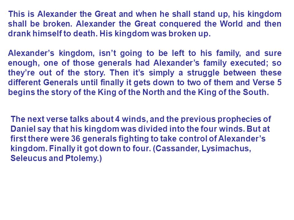 This is Alexander the Great and when he shall stand up, his kingdom shall be broken. Alexander the Great conquered the World and then drank himself to