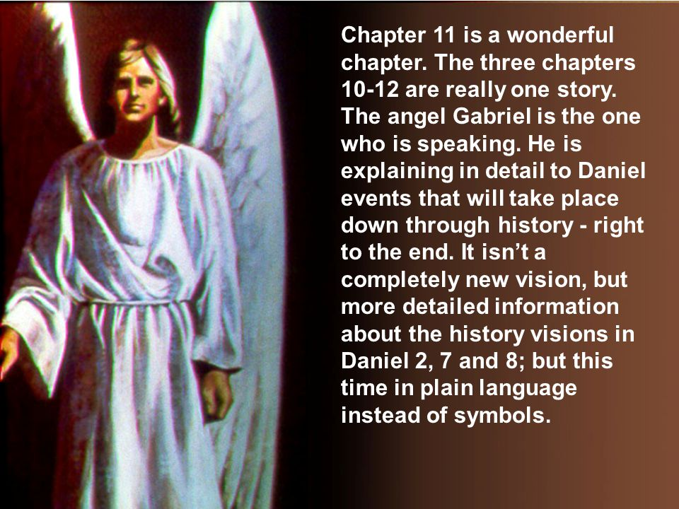 Chapter 11 is a wonderful chapter. The three chapters 10-12 are really one story. The angel Gabriel is the one who is speaking. He is explaining in de