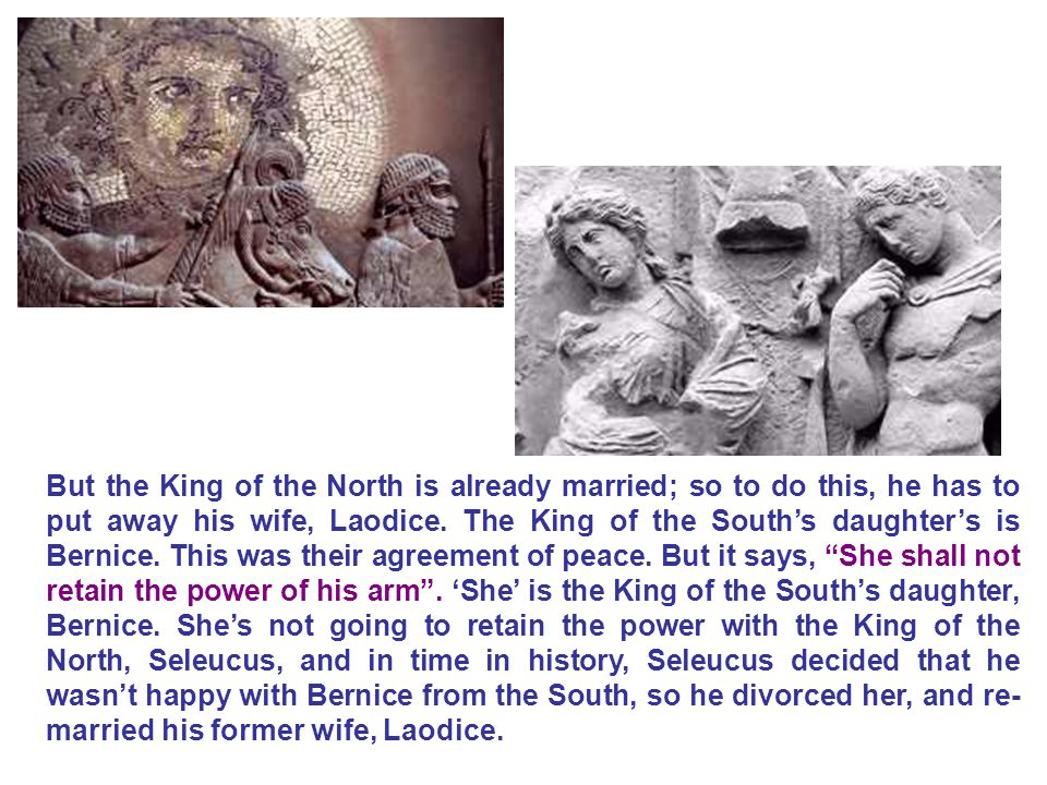 But the King of the North is already married; so to do this, he has to put away his wife, Laodice. The King of the South's daughter's is Bernice. This