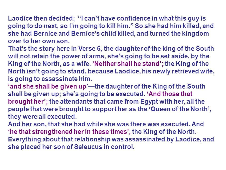Laodice then decided; I can't have confidence in what this guy is going to do next, so I'm going to kill him. So she had him killed, and she had Bernice and Bernice's child killed, and turned the kingdom over to her own son.