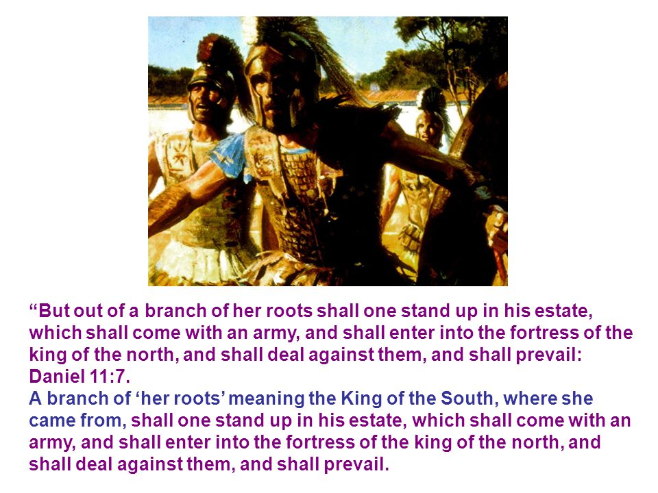 But out of a branch of her roots shall one stand up in his estate, which shall come with an army, and shall enter into the fortress of the king of the north, and shall deal against them, and shall prevail: Daniel 11:7.