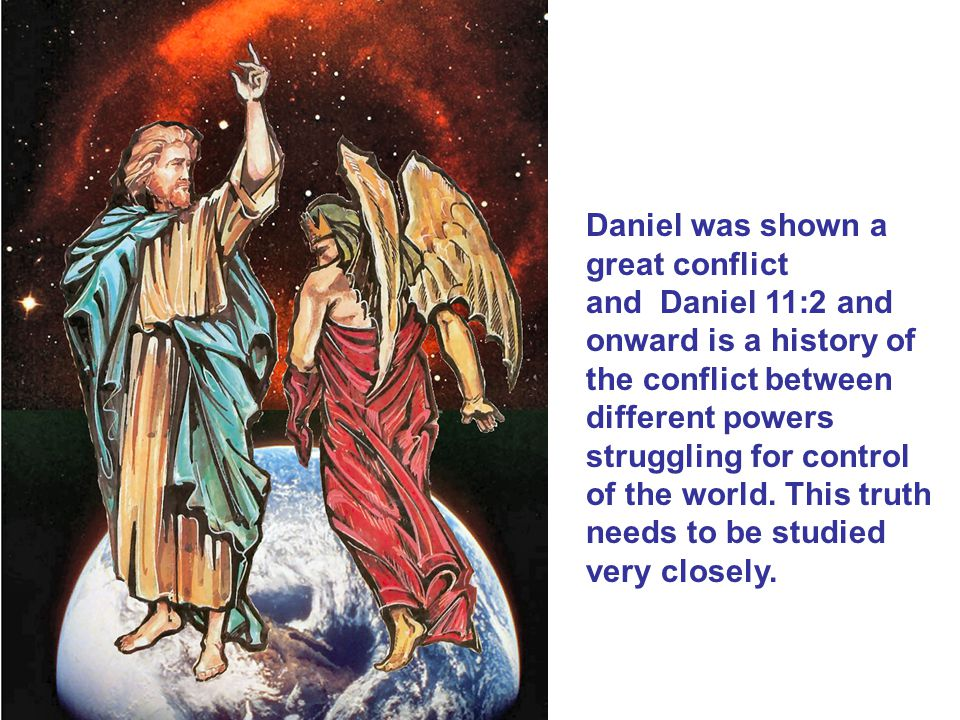 Daniel was shown a great conflict and Daniel 11:2 and onward is a history of the conflict between different powers struggling for control of the world.