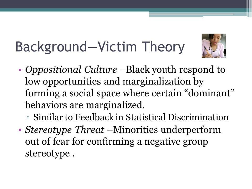 Background—Victim Theory Oppositional Culture –Black youth respond to low opportunities and marginalization by forming a social space where certain dominant behaviors are marginalized.