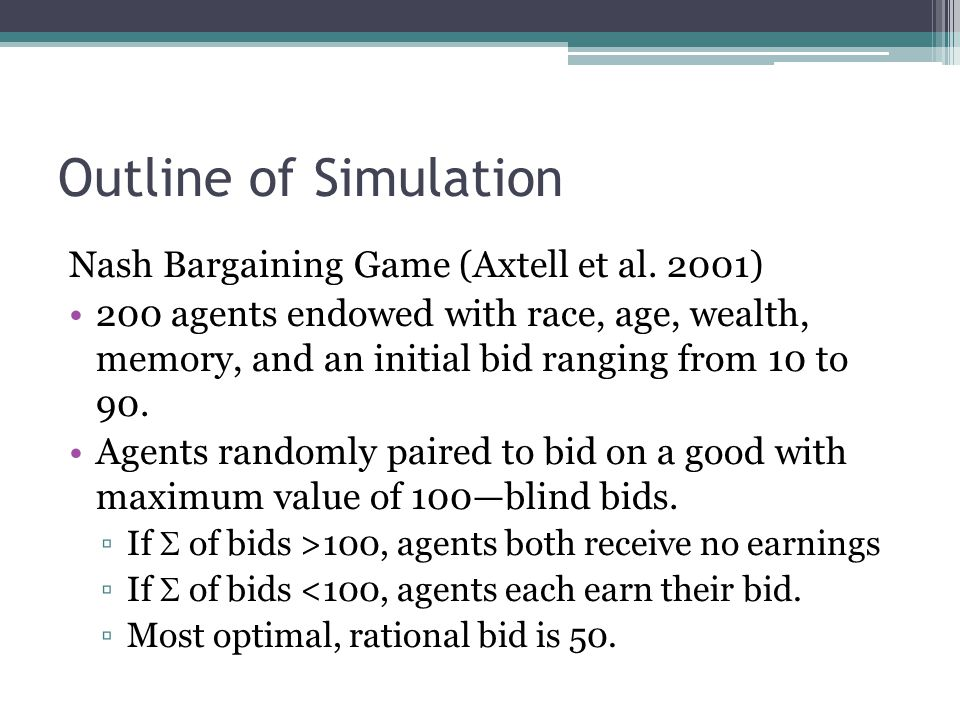 Outline of Simulation Nash Bargaining Game (Axtell et al. 2001) 200 agents endowed with race, age, wealth, memory, and an initial bid ranging from 10
