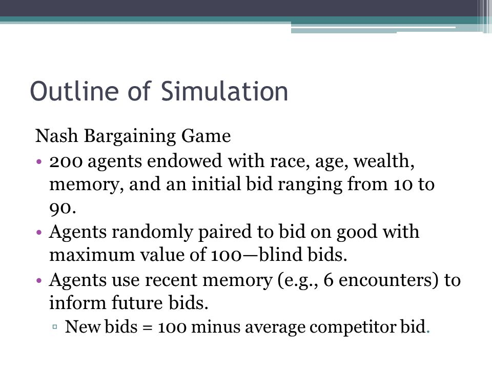 Outline of Simulation Nash Bargaining Game 200 agents endowed with race, age, wealth, memory, and an initial bid ranging from 10 to 90.