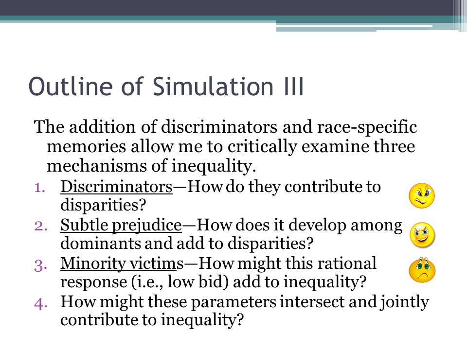 Outline of Simulation III The addition of discriminators and race-specific memories allow me to critically examine three mechanisms of inequality.