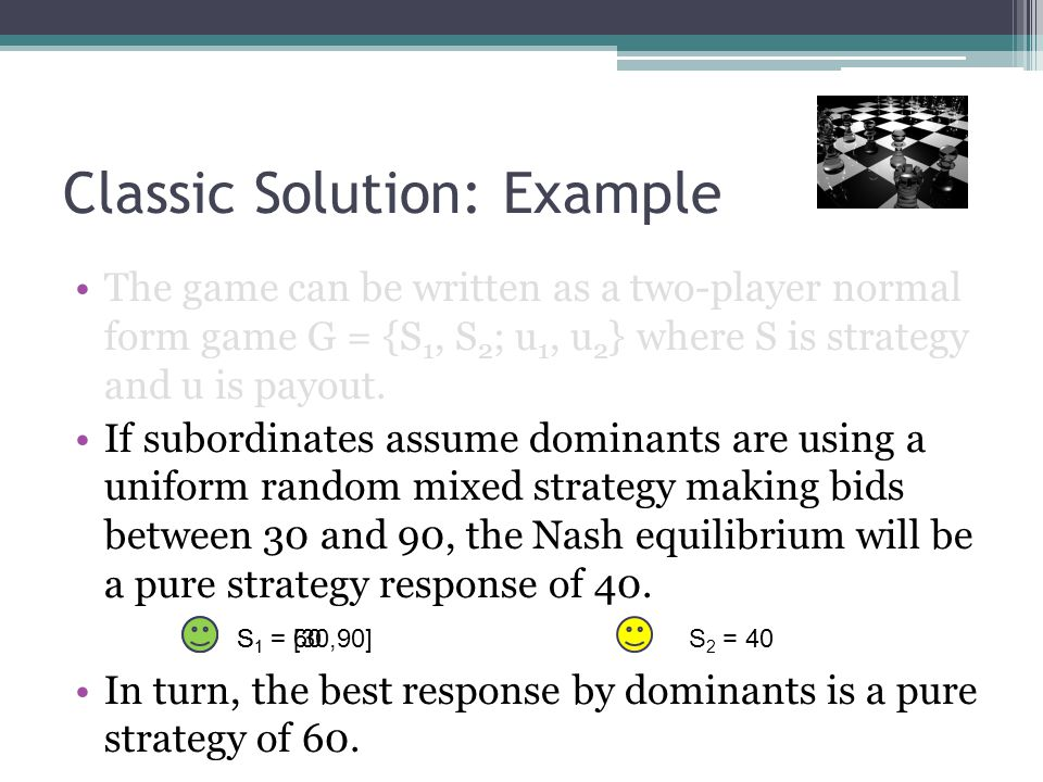 Classic Solution: Example The game can be written as a two-player normal form game G = {S 1, S 2 ; u 1, u 2 } where S is strategy and u is payout.