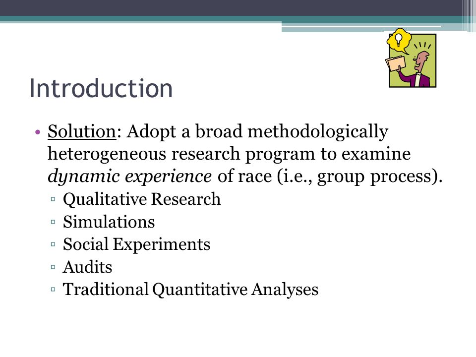 Introduction Solution: Adopt a broad methodologically heterogeneous research program to examine dynamic experience of race (i.e., group process).
