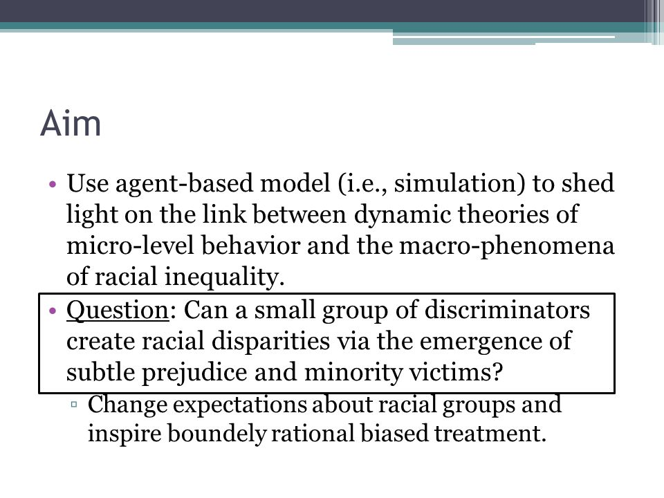 Aim Use agent-based model (i.e., simulation) to shed light on the link between dynamic theories of micro-level behavior and the macro-phenomena of racial inequality.