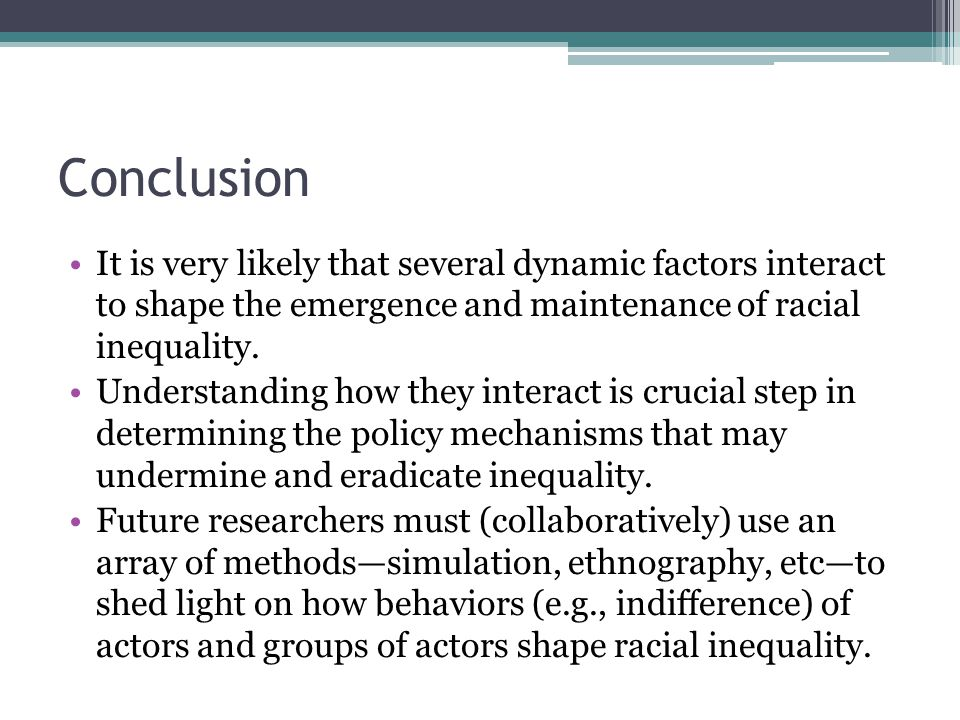 Conclusion It is very likely that several dynamic factors interact to shape the emergence and maintenance of racial inequality.