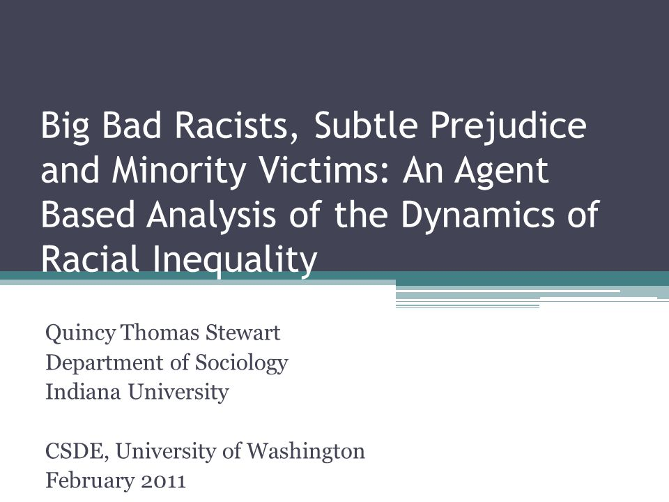 Big Bad Racists, Subtle Prejudice and Minority Victims: An Agent Based Analysis of the Dynamics of Racial Inequality Quincy Thomas Stewart Department of Sociology Indiana University CSDE, University of Washington February 2011