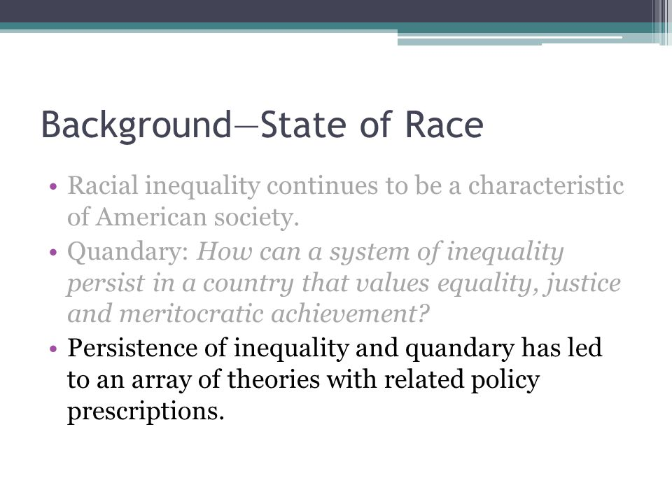 Background—State of Race Racial inequality continues to be a characteristic of American society.