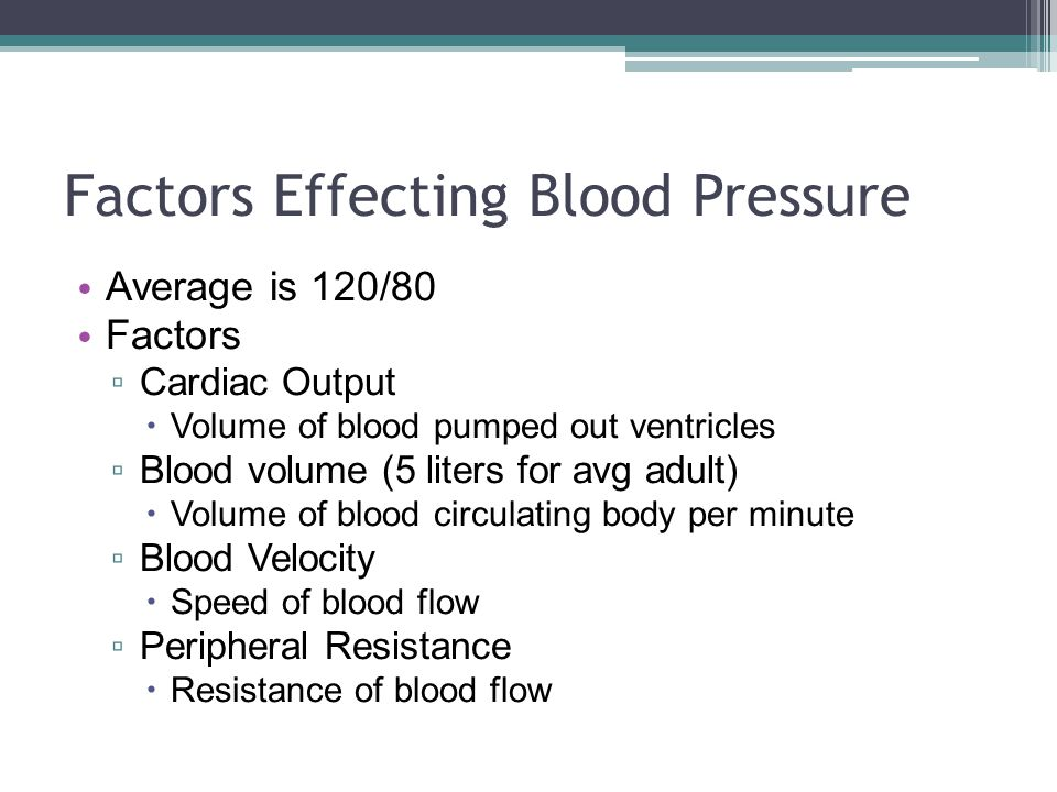Factors Effecting Blood Pressure Average is 120/80 Factors ▫ Cardiac Output  Volume of blood pumped out ventricles ▫ Blood volume (5 liters for avg adult)  Volume of blood circulating body per minute ▫ Blood Velocity  Speed of blood flow ▫ Peripheral Resistance  Resistance of blood flow