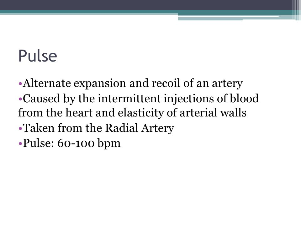 Pulse Alternate expansion and recoil of an artery Caused by the intermittent injections of blood from the heart and elasticity of arterial walls Taken from the Radial Artery Pulse: 60-100 bpm