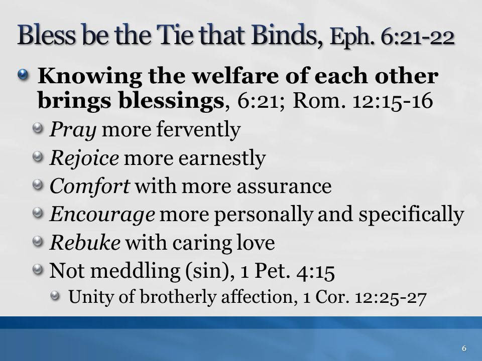 Knowing the welfare of each other brings blessings, 6:21; Rom. 12:15-16 Pray more fervently Rejoice more earnestly Comfort with more assurance Encoura