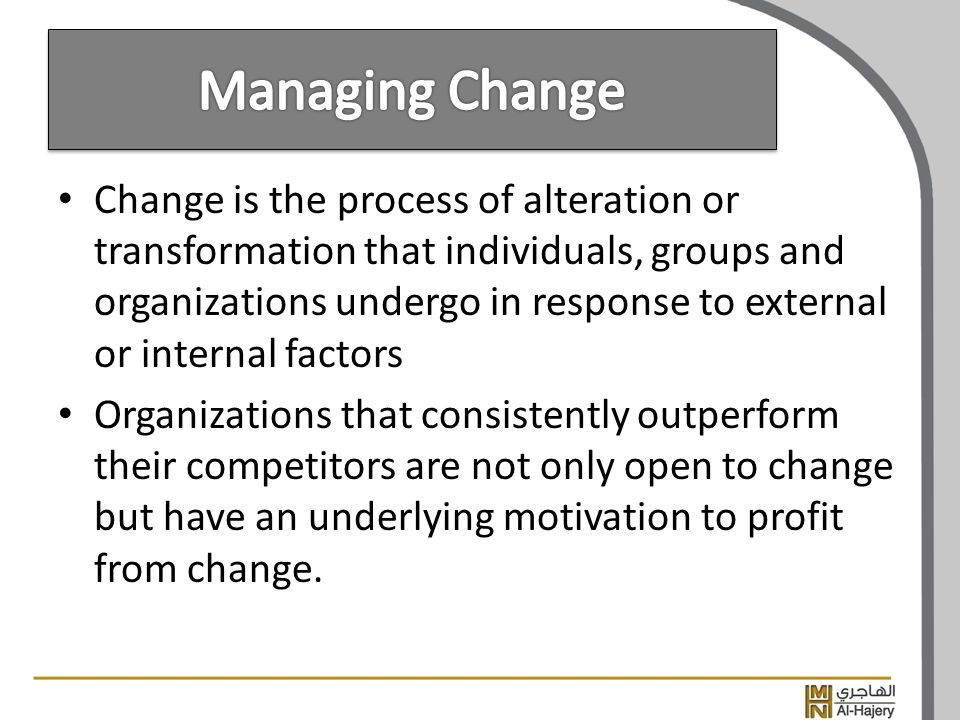 Change is the process of alteration or transformation that individuals, groups and organizations undergo in response to external or internal factors Organizations that consistently outperform their competitors are not only open to change but have an underlying motivation to profit from change.