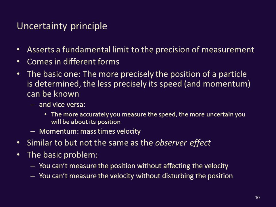 Uncertainty principle Asserts a fundamental limit to the precision of measurement Comes in different forms The basic one: The more precisely the position of a particle is determined, the less precisely its speed (and momentum) can be known – and vice versa: The more accurately you measure the speed, the more uncertain you will be about its position – Momentum: mass times velocity Similar to but not the same as the observer effect The basic problem: – You can't measure the position without affecting the velocity – You can't measure the velocity without disturbing the position 10