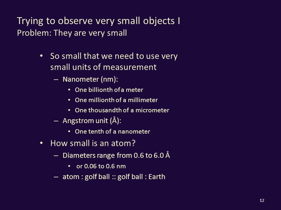 Trying to observe very small objects I Problem: They are very small So small that we need to use very small units of measurement – Nanometer (nm): One billionth of a meter One millionth of a millimeter One thousandth of a micrometer – Angstrom unit (Å): One tenth of a nanometer How small is an atom.