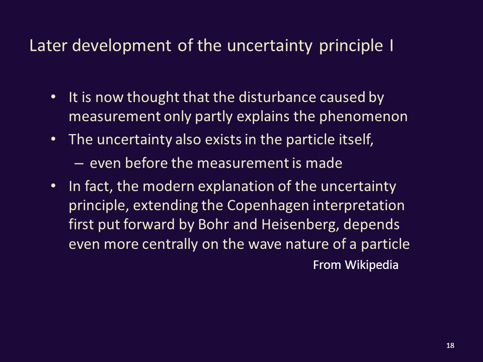 Later development of the uncertainty principle I It is now thought that the disturbance caused by measurement only partly explains the phenomenon The uncertainty also exists in the particle itself, – even before the measurement is made In fact, the modern explanation of the uncertainty principle, extending the Copenhagen interpretation first put forward by Bohr and Heisenberg, depends even more centrally on the wave nature of a particle From Wikipedia 18