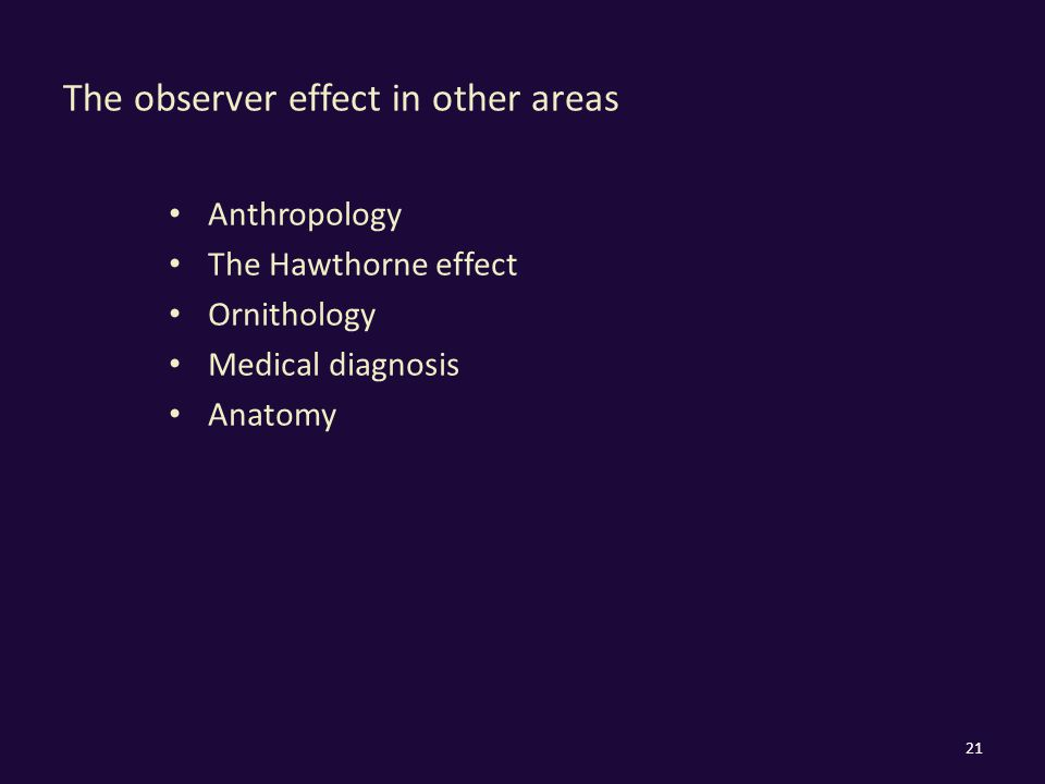 The observer effect in other areas Anthropology The Hawthorne effect Ornithology Medical diagnosis Anatomy 21