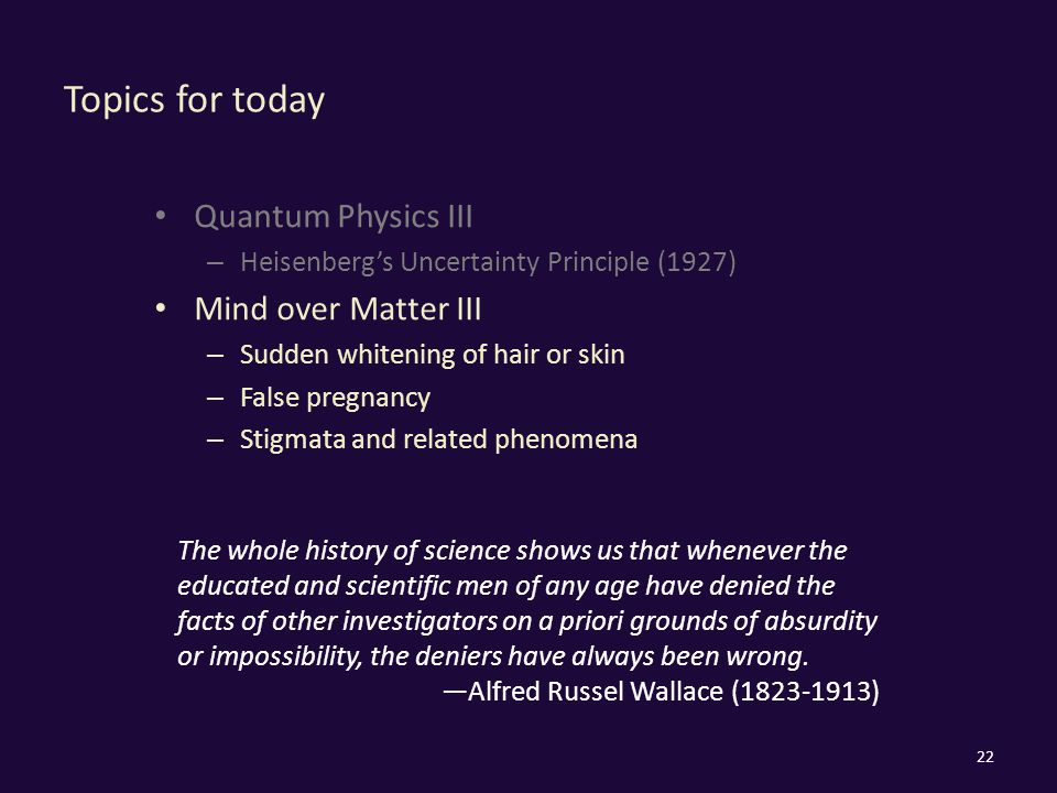Topics for today Quantum Physics III – Heisenberg's Uncertainty Principle (1927) Mind over Matter III – Sudden whitening of hair or skin – False pregnancy – Stigmata and related phenomena 22 The whole history of science shows us that whenever the educated and scientific men of any age have denied the facts of other investigators on a priori grounds of absurdity or impossibility, the deniers have always been wrong.