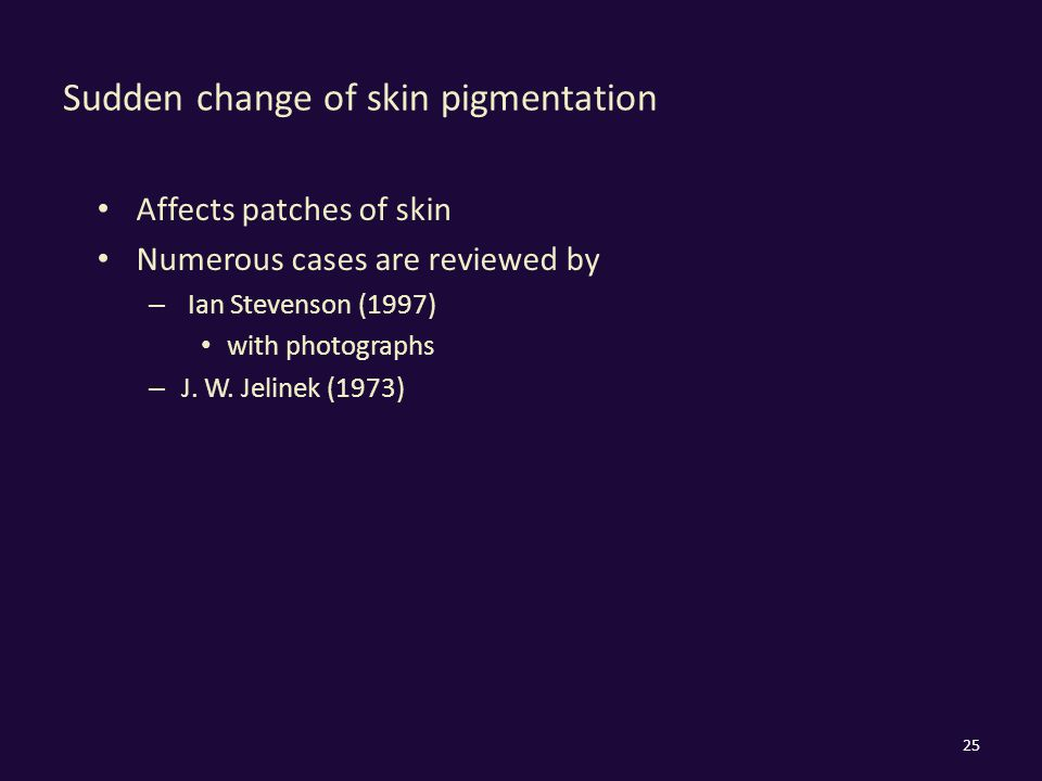 Sudden change of skin pigmentation Affects patches of skin Numerous cases are reviewed by – Ian Stevenson (1997) with photographs – J.