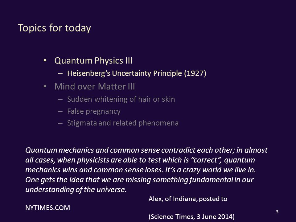 Topics for today Quantum Physics III – Heisenberg's Uncertainty Principle (1927) Mind over Matter III – Sudden whitening of hair or skin – False pregnancy – Stigmata and related phenomena 3 Quantum mechanics and common sense contradict each other; in almost all cases, when physicists are able to test which is correct , quantum mechanics wins and common sense loses.