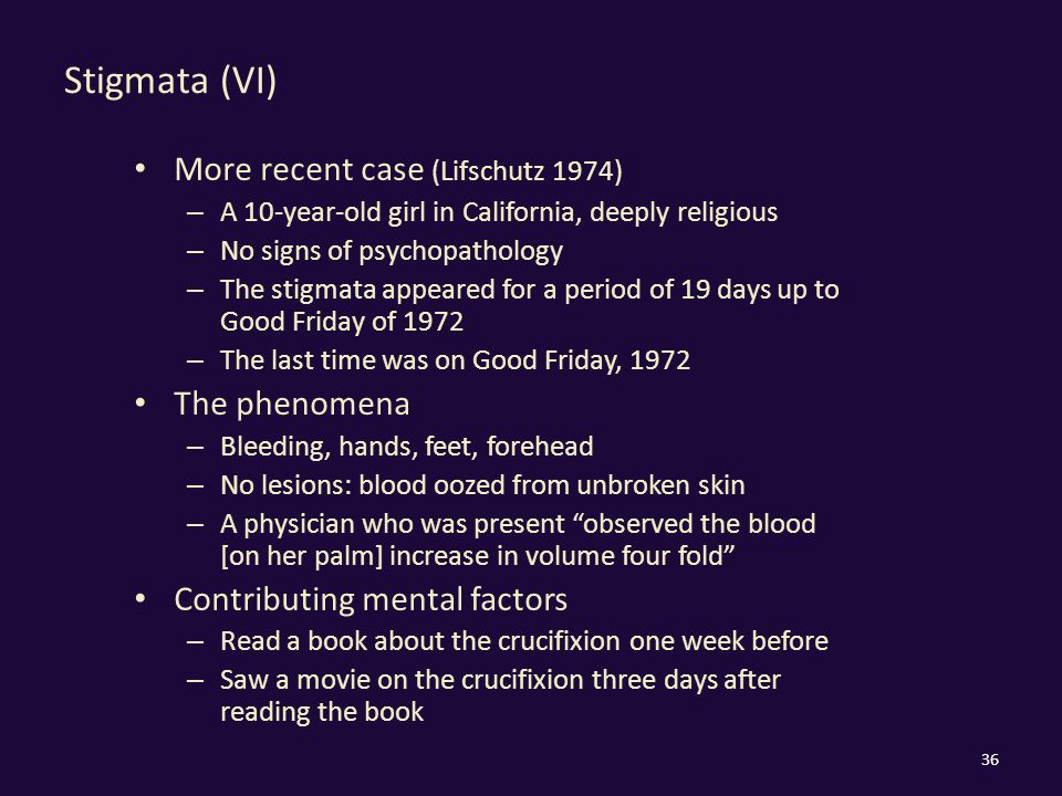 Stigmata (VI) More recent case (Lifschutz 1974) – A 10-year-old girl in California, deeply religious – No signs of psychopathology – The stigmata appeared for a period of 19 days up to Good Friday of 1972 – The last time was on Good Friday, 1972 The phenomena – Bleeding, hands, feet, forehead – No lesions: blood oozed from unbroken skin – A physician who was present observed the blood [on her palm] increase in volume four fold Contributing mental factors – Read a book about the crucifixion one week before – Saw a movie on the crucifixion three days after reading the book 36