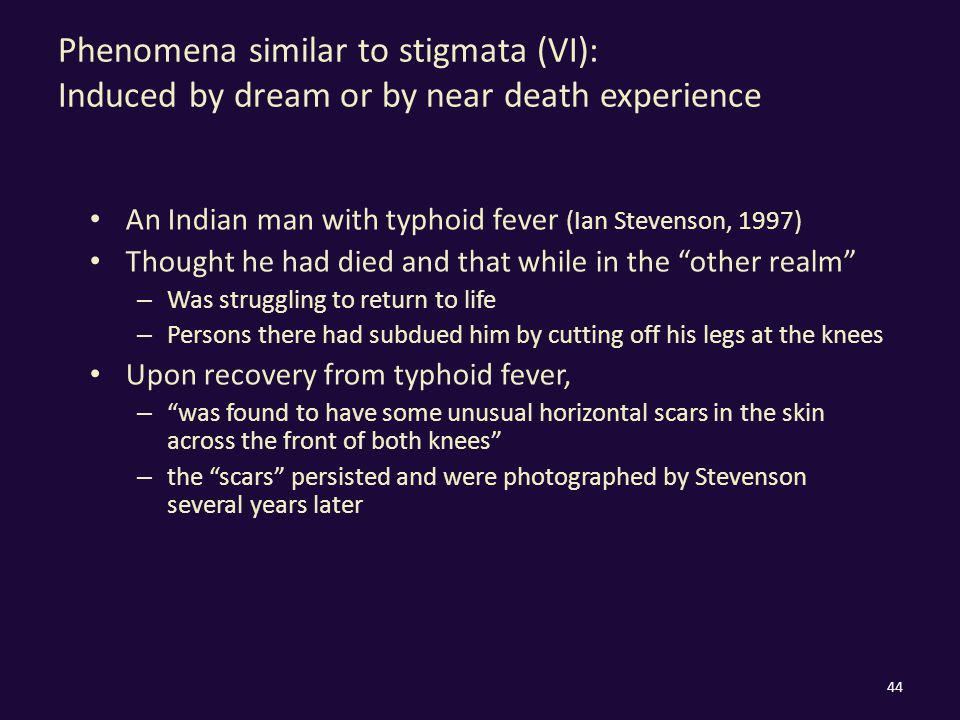 Phenomena similar to stigmata (VI): Induced by dream or by near death experience An Indian man with typhoid fever (Ian Stevenson, 1997) Thought he had died and that while in the other realm – Was struggling to return to life – Persons there had subdued him by cutting off his legs at the knees Upon recovery from typhoid fever, – was found to have some unusual horizontal scars in the skin across the front of both knees – the scars persisted and were photographed by Stevenson several years later 44