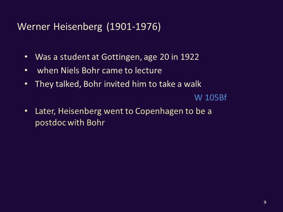 Was a student at Gottingen, age 20 in 1922 when Niels Bohr came to lecture They talked, Bohr invited him to take a walk W 105Bf Later, Heisenberg went to Copenhagen to be a postdoc with Bohr 9